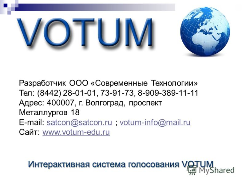 Разработчик ООО «Современные Технологии» Тел: (8442) 28-01-01, 73-91-73, 8-909-389-11-11 Адрес: 400007, г. Волгоград, проспект Металлургов 18 E-mail: satcon@satcon.ru ; votum-info@mail.rusatcon@satcon.ruvotum-info@mail.ru Сайт: www.votum-edu.ruwww.vo
