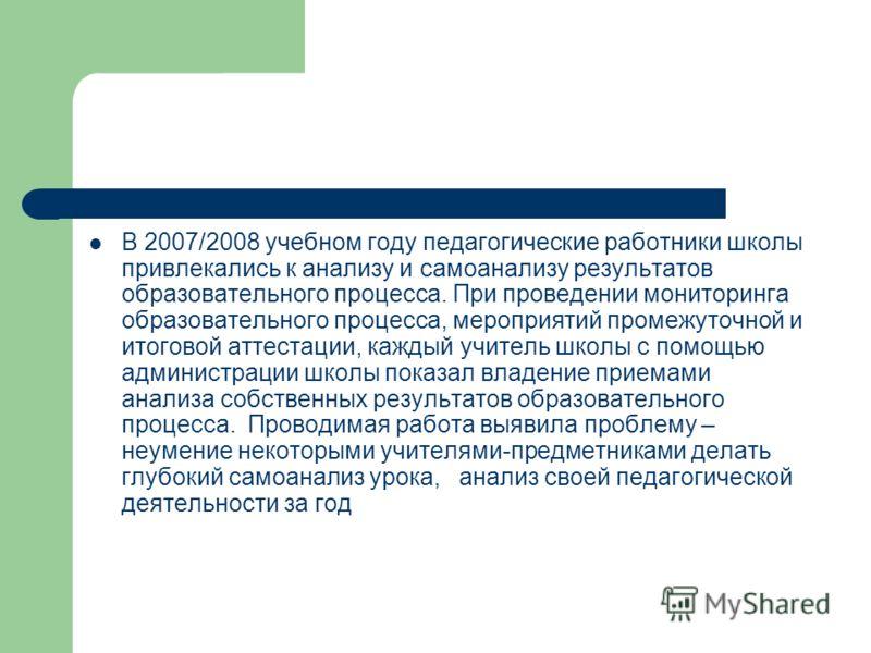 В 2007/2008 учебном году педагогические работники школы привлекались к анализу и самоанализу результатов образовательного процесса. При проведении мониторинга образовательного процесса, мероприятий промежуточной и итоговой аттестации, каждый учитель