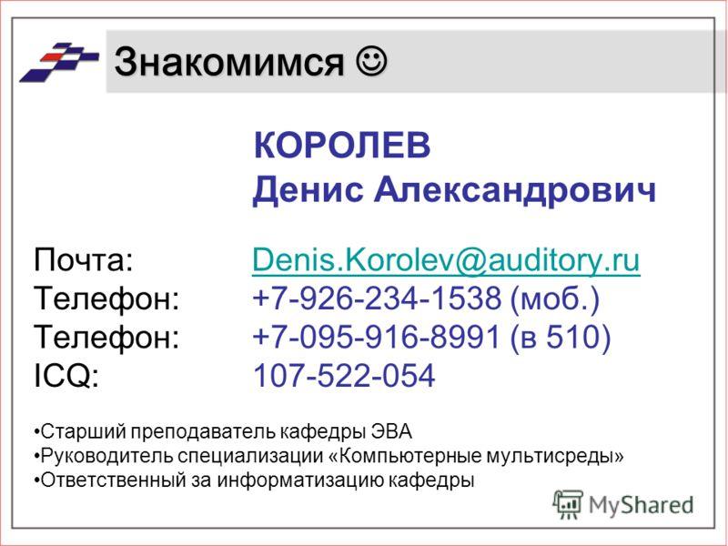 Знакомимся Знакомимся КОРОЛЕВ Денис Александрович Почта: Denis.Korolev@auditory.ruDenis.Korolev@auditory.ru Телефон:+7-926-234-1538 (моб.) Телефон: +7-095-916-8991 (в 510) ICQ:107-522-054 Старший преподаватель кафедры ЭВА Руководитель специализации «