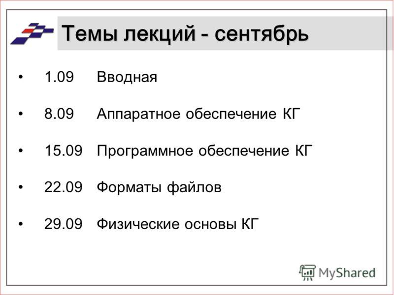 Темы лекций - сентябрь 1.09 Вводная 8.09 Аппаратное обеспечение КГ 15.09 Программное обеспечение КГ 22.09Форматы файлов 29.09Физические основы КГ