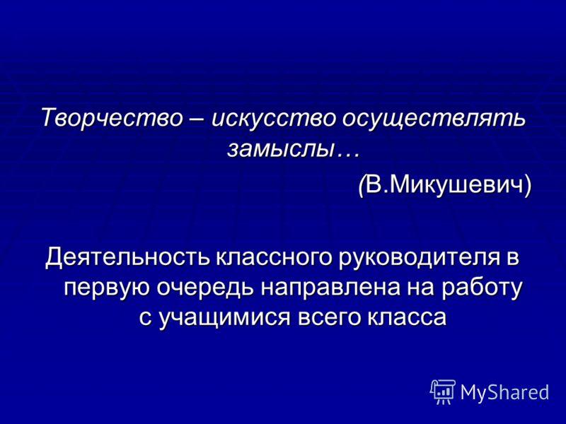 Творчество – искусство осуществлять замыслы… (В.Микушевич) (В.Микушевич) Деятельность классного руководителя в первую очередь направлена на работу с учащимися всего класса