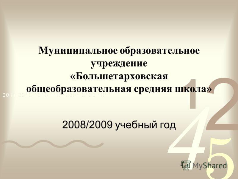 Муниципальное образовательное учреждение «Большетарховская общеобразовательная средняя школа» 2008/2009 учебный год