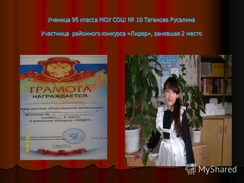 Ученица 9б класса МОУ СОШ 10 Таганова Русалина Участница районного конкурса «Лидер», занявшая 2 место
