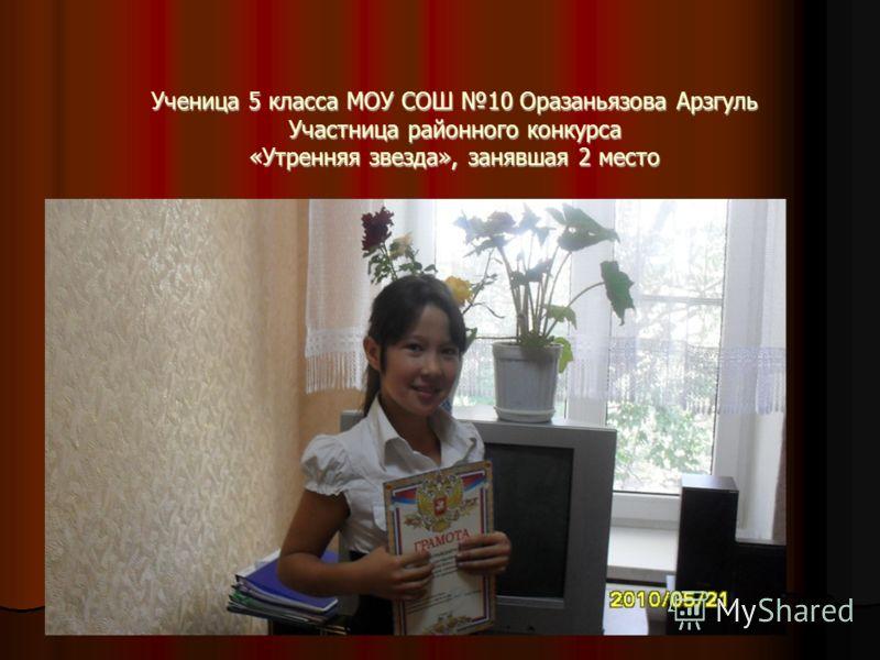 Ученица 5 класса МОУ СОШ 10 Оразаньязова Арзгуль Участница районного конкурса «Утренняя звезда», занявшая 2 место