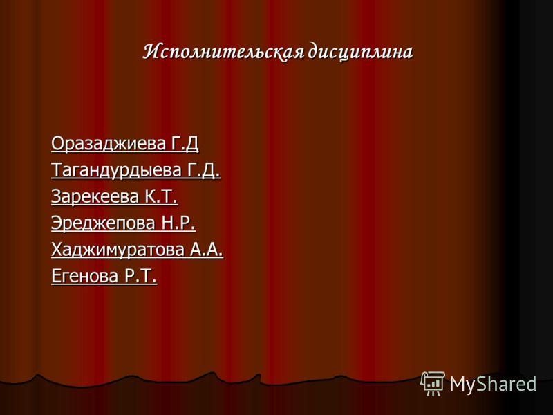 Исполнительская дисциплина Оразаджиева Г.Д Тагандурдыева Г.Д. Зарекеева К.Т. Эреджепова Н.Р. Хаджимуратова А.А. Егенова Р.Т.