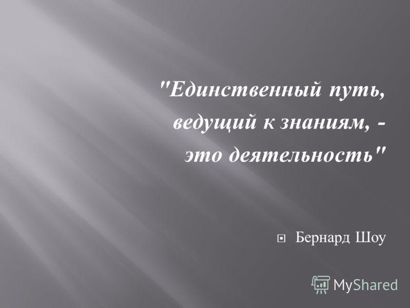 Единственный путь, ведущий к знаниям, - это деятельность  Бернард Шоу
