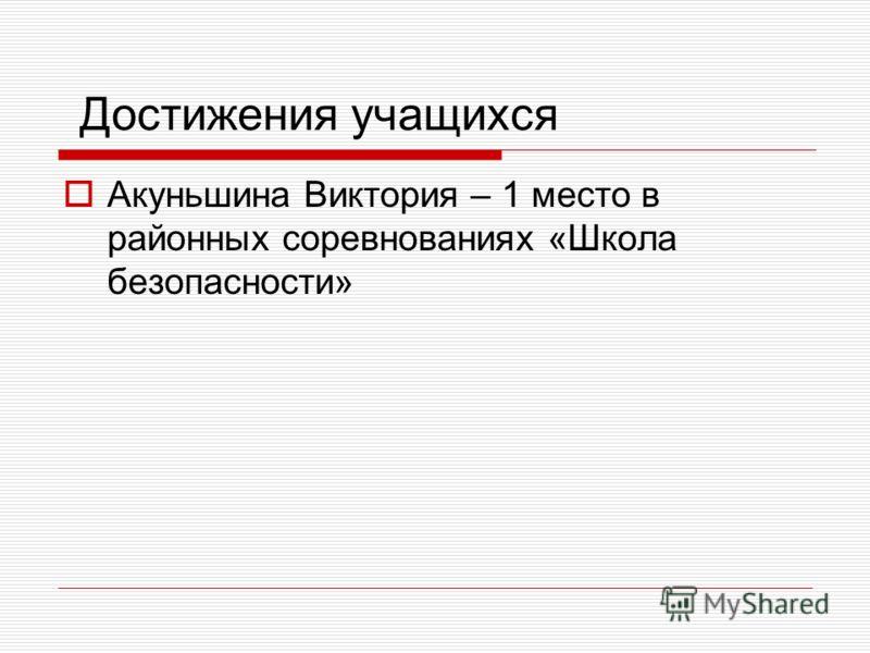 Достижения учащихся Акуньшина Виктория – 1 место в районных соревнованиях «Школа безопасности»