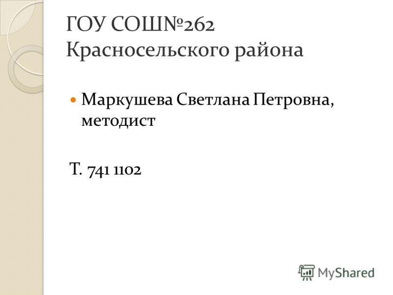 ГОУ СОШ262 Красносельского района Маркушева Светлана Петровна, методист Т. 741 1102