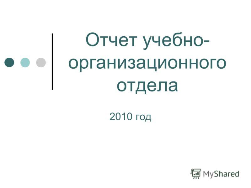 Отчет учебно- организационного отдела 2010 год