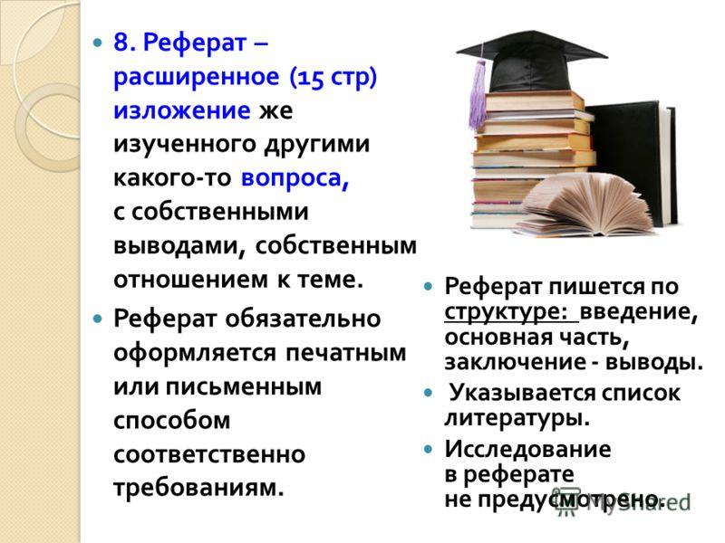 8. Реферат – расширенное (15 стр ) изложение же изученного другими какого - то вопроса, с собственными выводами, собственным отношением к теме. Реферат обязательно оформляется печатным или письменным способом соответственно требованиям. Реферат пишет