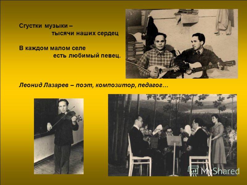 Сгустки музыки – тысячи наших сердец В каждом малом селе есть любимый певец. Леонид Лазарев – поэт, композитор, педагог…