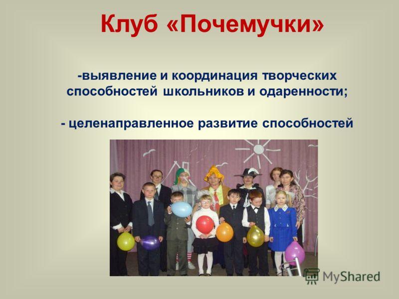 Клуб «Почемучки» -выявление и координация творческих способностей школьников и одаренности; - целенаправленное развитие способностей