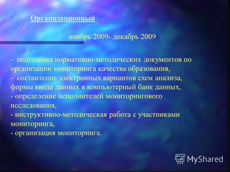 Организационный: ноябрь 2009- декабрь 2009 - подготовка нормативно-методических документов по организации мониторинга качества образования, - составление электронных вариантов схем анализа, формы ввода данных в компьютерный банк данных, - определение