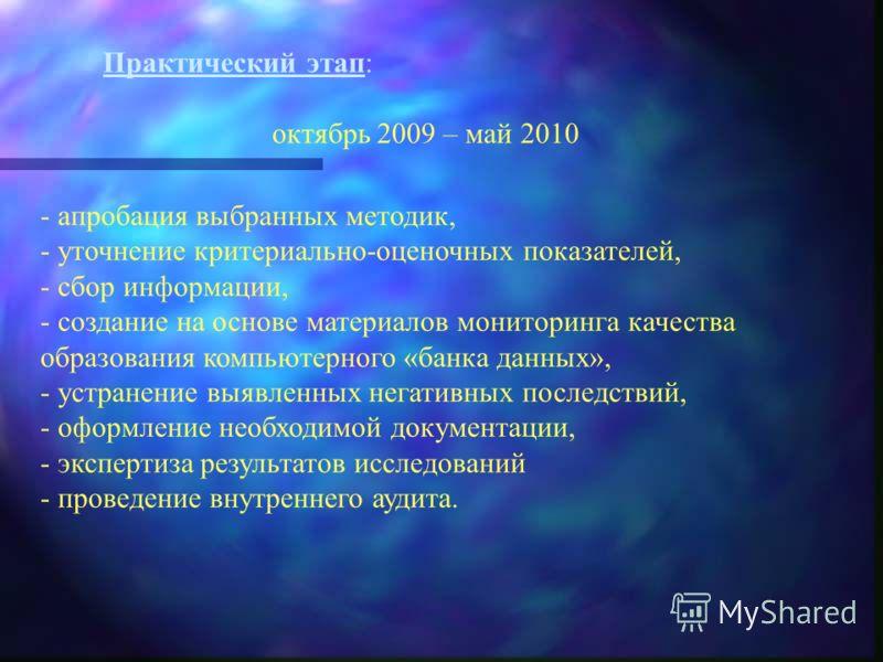 Практический этап: октябрь 2009 – май 2010 - апробация выбранных методик, - уточнение критериально-оценочных показателей, - сбор информации, - создание на основе материалов мониторинга качества образования компьютерного «банка данных», - устранение в