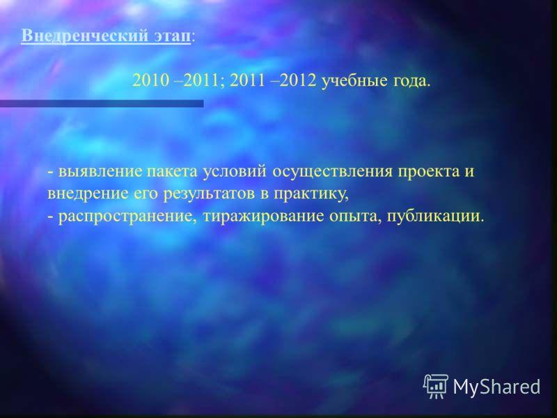 Внедренческий этап: 2010 –2011; 2011 –2012 учебные года. - выявление пакета условий осуществления проекта и внедрение его результатов в практику, - распространение, тиражирование опыта, публикации.