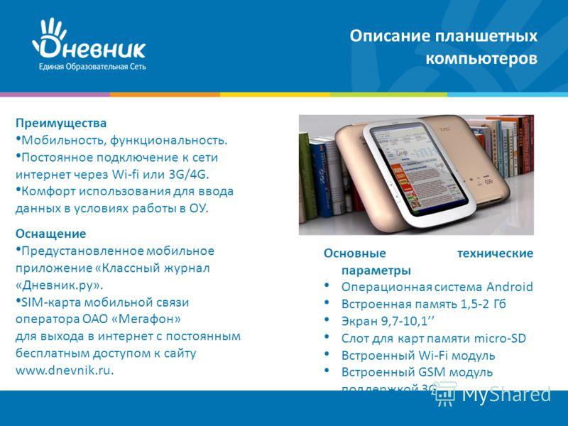 Описание планшетных компьютеров Преимущества Мобильность, функциональность. Постоянное подключение к сети интернет через Wi-fi или 3G/4G. Комфорт использования для ввода данных в условиях работы в ОУ. Оснащение Предустановленное мобильное приложение