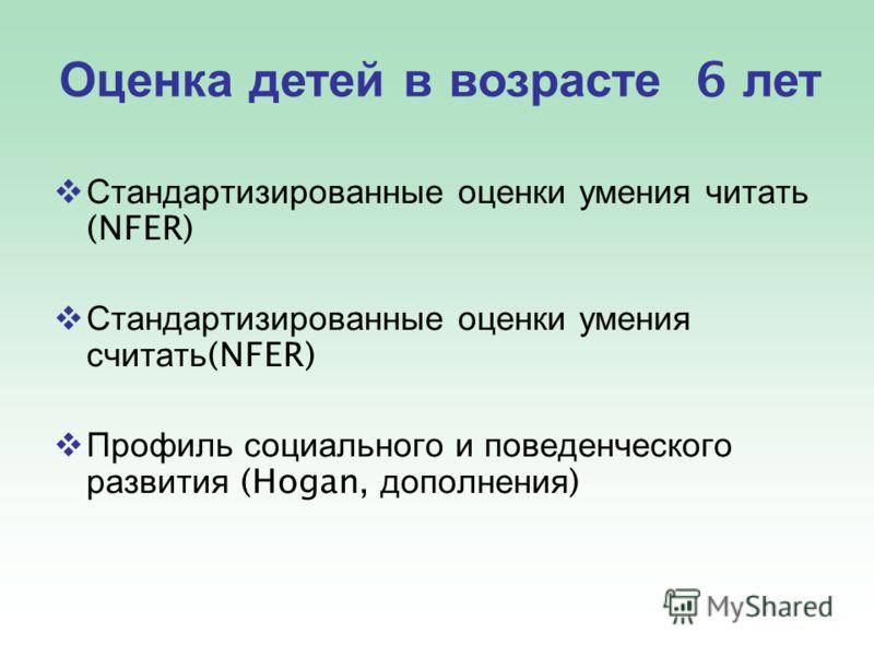 Стандартизированные оценки умения читать (NFER) Стандартизированные оценки умения считать (NFER) Профиль социального и поведенческого развития (Hogan, дополнения ) Оценка детей в возрасте 6 лет