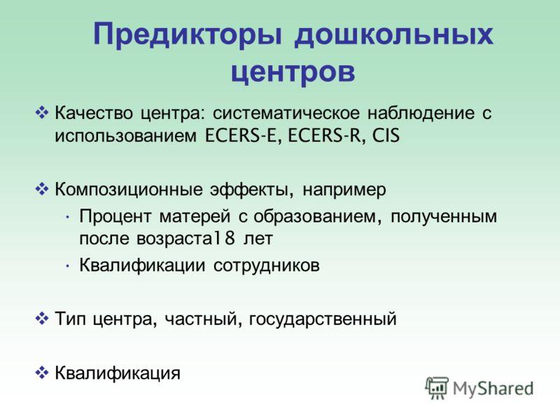 Качество центра : систематическое наблюдение с использованием ECERS-E, ECERS-R, CIS Композиционные эффекты, например Процент матерей с образованием, полученным после возраста 18 лет Квалификации сотрудников Тип центра, частный, государственный Квалиф