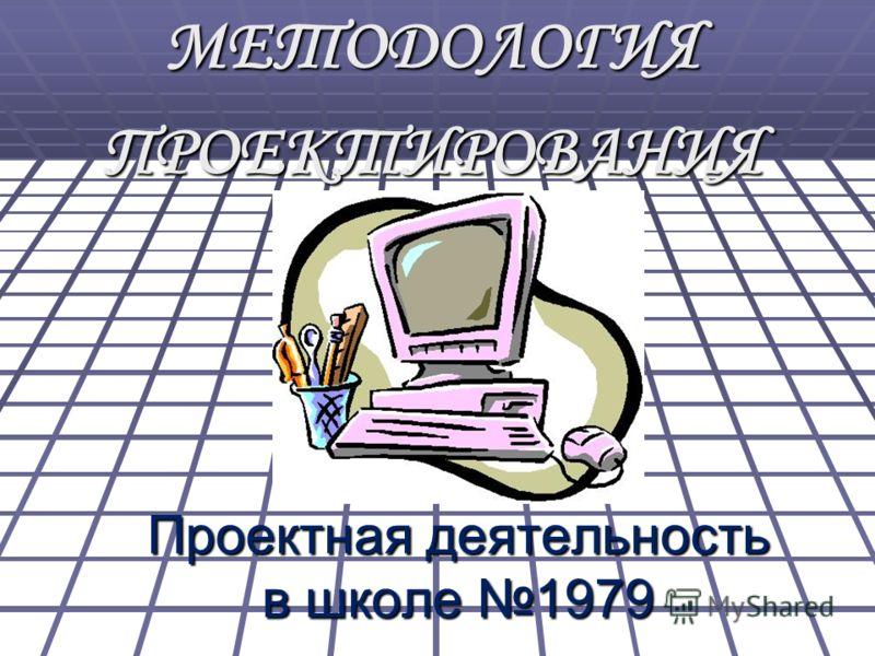 Проектная деятельность в школе 1979 МЕТОДОЛОГИЯПРОЕКТИРОВАНИЯ