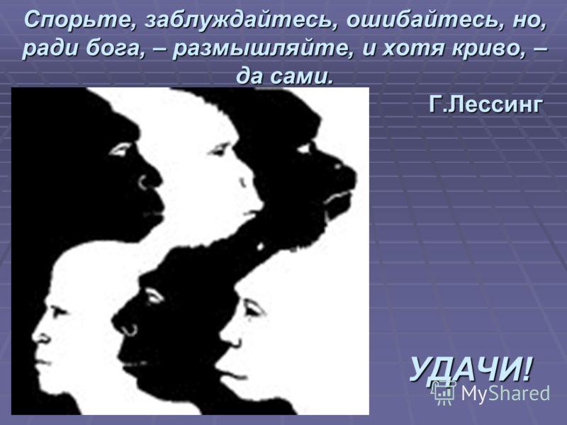 Спорьте, заблуждайтесь, ошибайтесь, но, ради бога, – размышляйте, и хотя криво, – да сами. Г.Лессинг УДАЧИ!