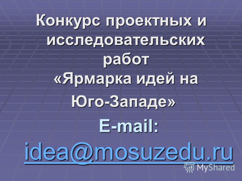 E-mail: idea@mosuzedu.ru idea@mosuzedu.ru Конкурс проектных и исследовательских работ «Ярмарка идей на Юго-Западе» Юго-Западе»