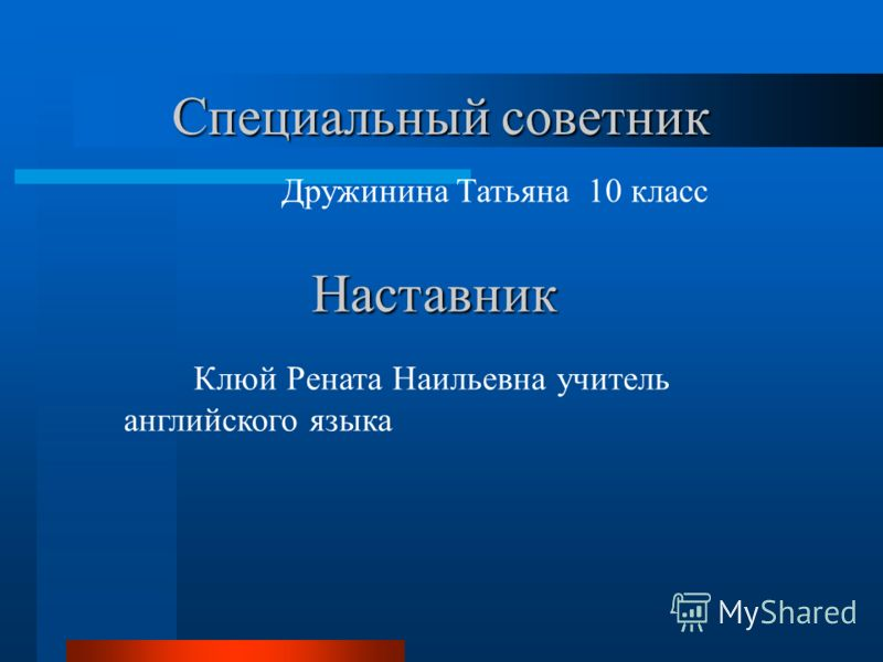 Специальный советник Дружинина Татьяна 10 класс Наставник Клюй Рената Наильевна учитель английского языка