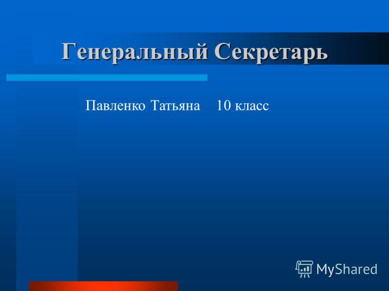 Генеральный Секретарь Павленко Татьяна 10 класс