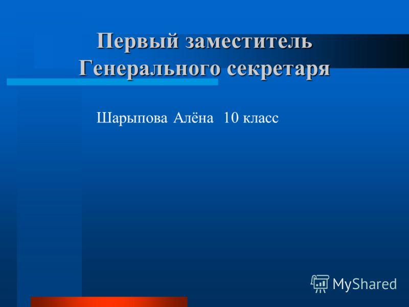 Первый заместитель Генерального секретаря Шарыпова Алёна 10 класс