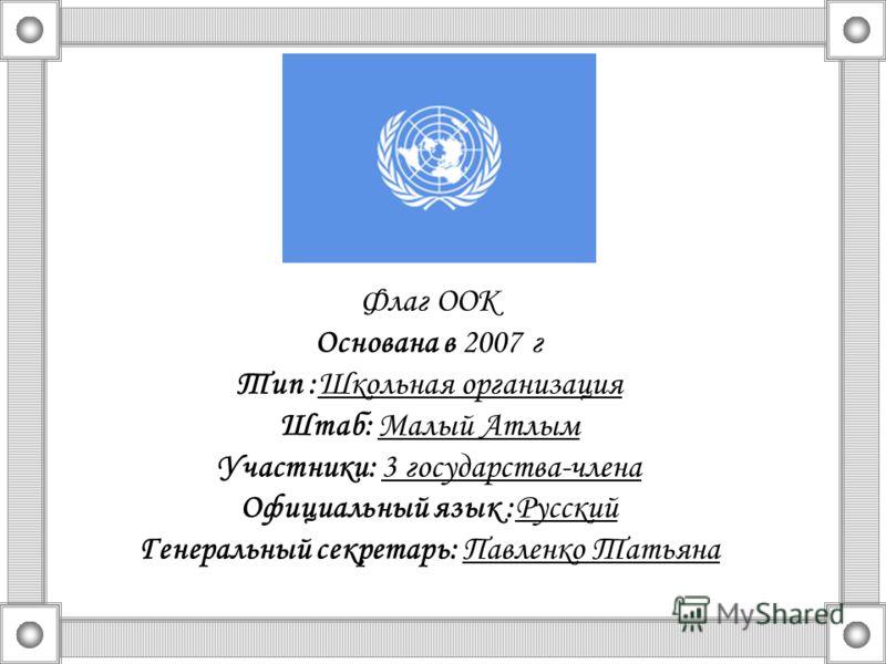 Флаг ООК Основана в 2007 г Тип :Школьная организация Штаб: Малый Атлым Участники: 3 государства-члена Официальный язык :Русский Генеральный секретарь: Павленко Татьяна