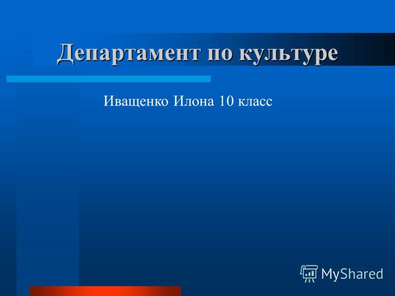 Департамент по культуре Иващенко Илона 10 класс