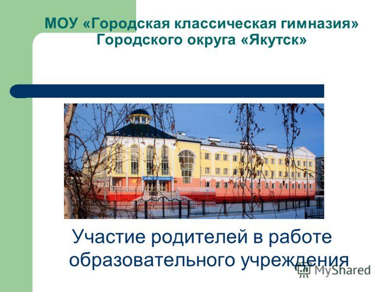 МОУ «Городская классическая гимназия» Городского округа «Якутск» Участие родителей в работе образовательного учреждения