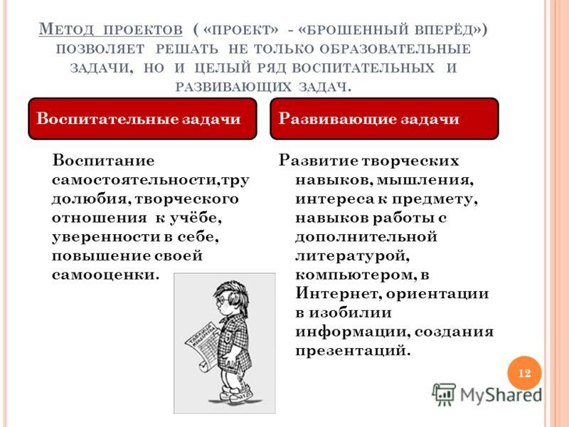 М ЕТОД ПРОЕКТОВ ( « ПРОЕКТ » - « БРОШЕННЫЙ ВПЕРЁД ») ПОЗВОЛЯЕТ РЕШАТЬ НЕ ТОЛЬКО ОБРАЗОВАТЕЛЬНЫЕ ЗАДАЧИ, НО И ЦЕЛЫЙ РЯД ВОСПИТАТЕЛЬНЫХ И РАЗВИВАЮЩИХ ЗАДАЧ. 12 Воспитание самостоятельности,тру долюбия, творческого отношения к учёбе, уверенности в себе,