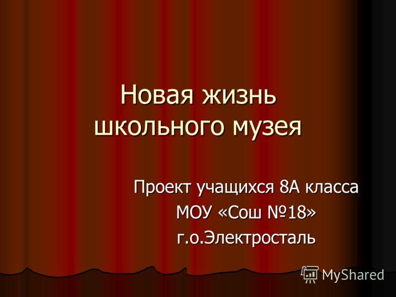 Новая жизнь школьного музея Проект учащихся 8А класса МОУ «Сош 18» г.о.Электросталь