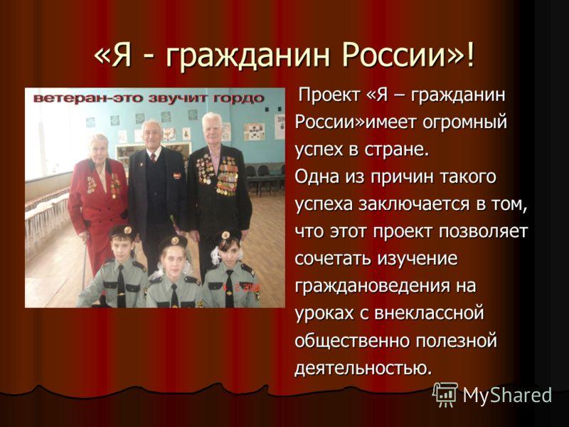 «Я - гражданин России»! Проект «Я – гражданин Проект «Я – гражданин России»имеет огромный успех в стране. Одна из причин такого успеха заключается в том, что этот проект позволяет сочетать изучение граждановедения на уроках с внеклассной общественно