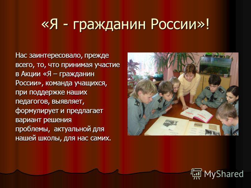 «Я - гражданин России»! Нас заинтересовало, прежде всего, то, что принимая участие в Акции «Я – гражданин России», команда учащихся, при поддержке наших педагогов, выявляет, формулирует и предлагает вариант решения проблемы, актуальной для нашей школ