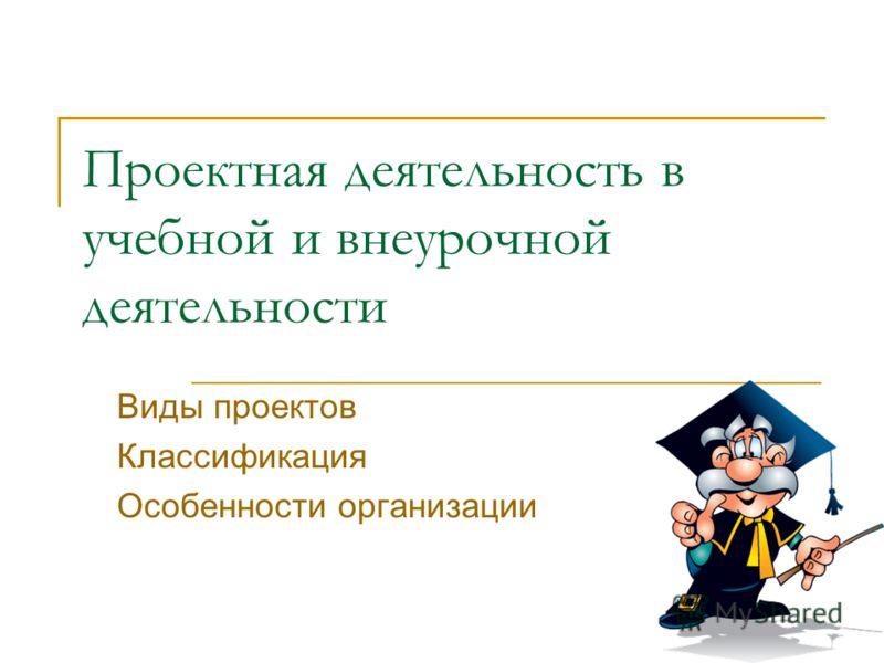 Проектная деятельность в учебной и внеурочной деятельности Виды проектов Классификация Особенности организации