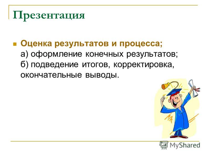 Презентация Оценка результатов и процесса; а) оформление конечных результатов; б) подведение итогов, корректировка, окончательные выводы.