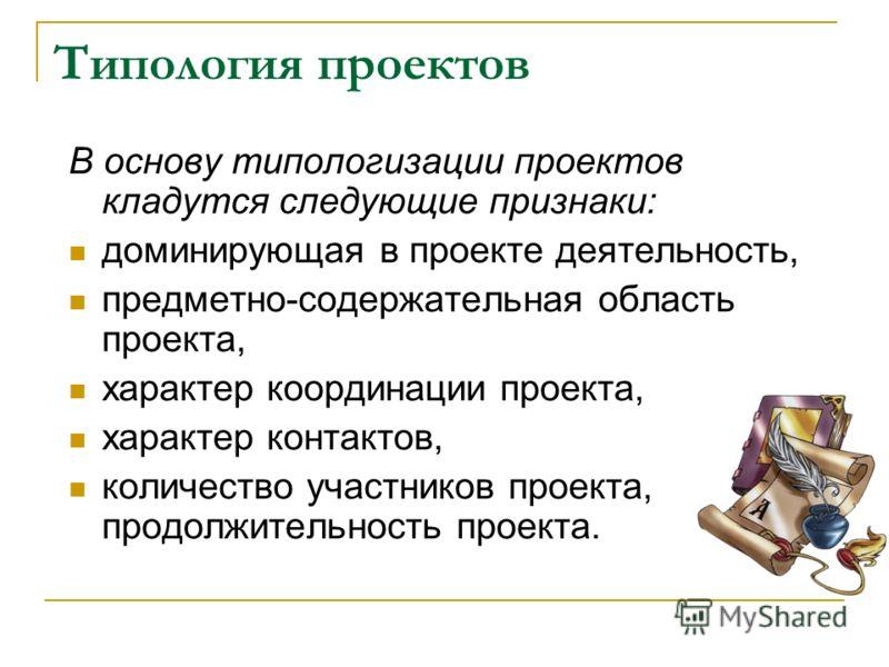 Типология проектов В основу типологизации проектов кладутся следующие признаки: доминирующая в проекте деятельность, предметно-содержательная область проекта, характер координации проекта, характер контактов, количество участников проекта, продолжите