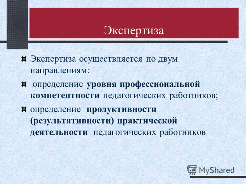 Экспертиза Экспертиза осуществляется по двум направлениям: определение уровня профессиональной компетентности педагогических работников; определение продуктивности (результативности) практической деятельности педагогических работников