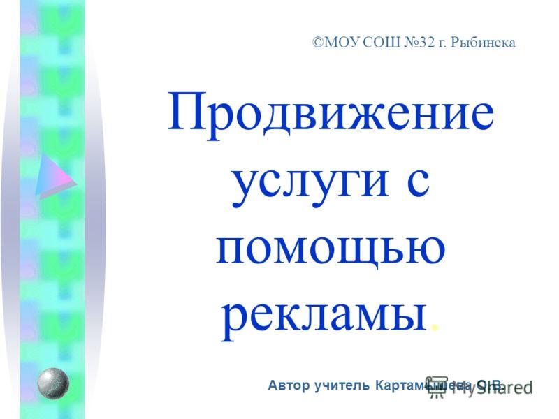 Автор учитель Картамышева О.В. ©МОУ СОШ 32 г. Рыбинска Продвижение услуги с помощью рекламы.