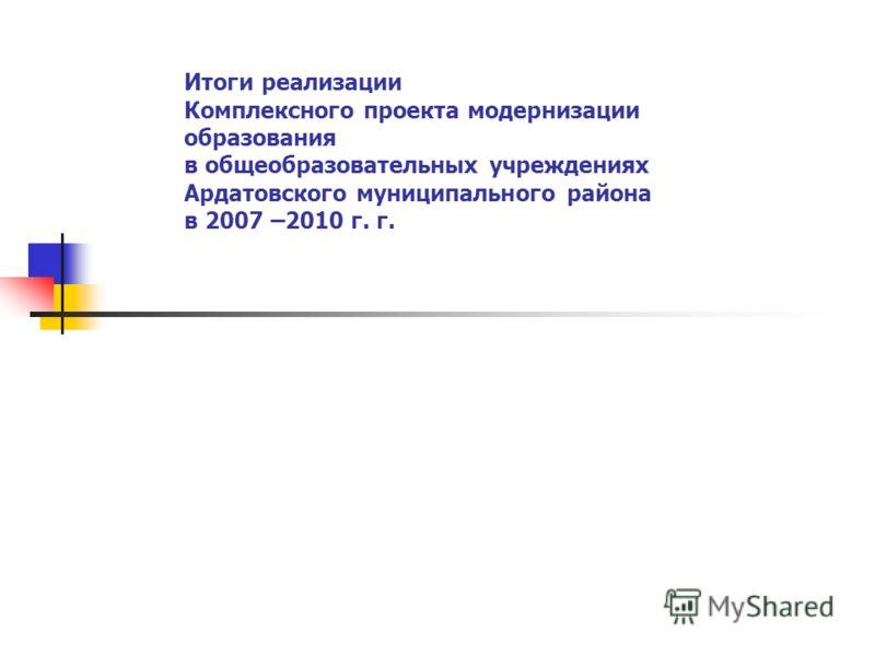Итоги реализации Комплексного проекта модернизации образования в общеобразовательных учреждениях Ардатовского муниципального района в 2007 –2010 г. г.