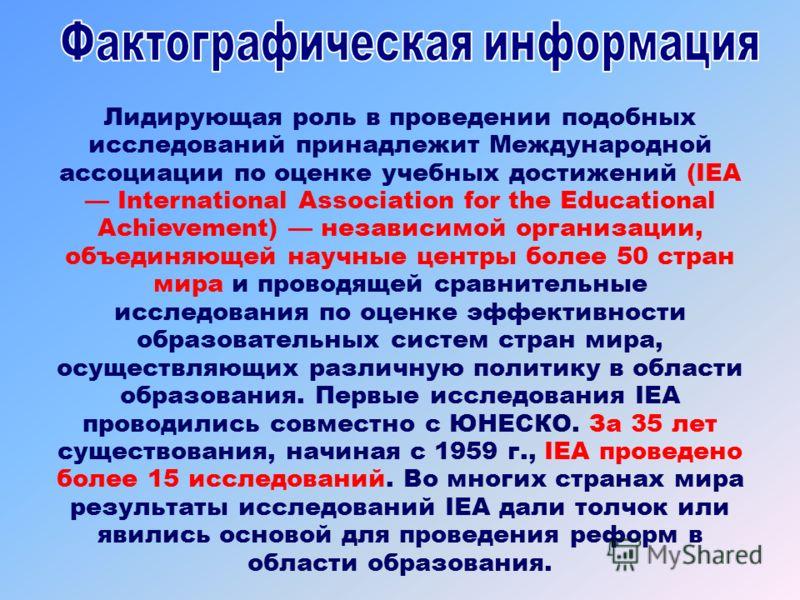 Лидирующая роль в проведении подобных исследований принадлежит Международной ассоциации по оценке учебных достижений (IEA International Association for the Educational Achievement) независимой организации, объединяющей научные центры более 50 стран м
