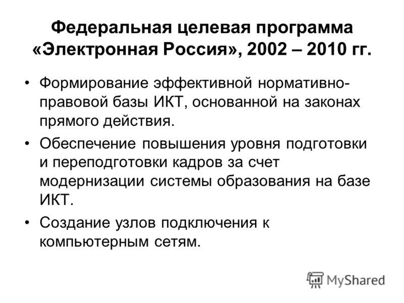 Федеральная целевая программа «Электронная Россия», 2002 – 2010 гг. Формирование эффективной нормативно- правовой базы ИКТ, основанной на законах прямого действия. Обеспечение повышения уровня подготовки и переподготовки кадров за счет модернизации с