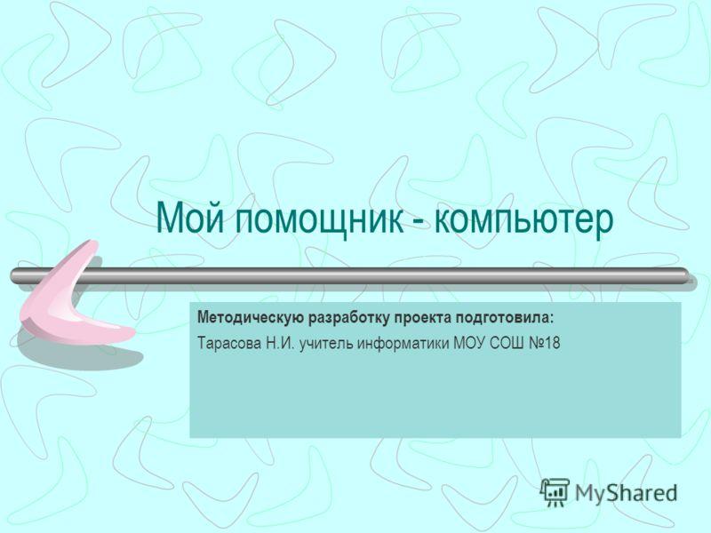 Мой помощник - компьютер Методическую разработку проекта подготовила: Тарасова Н.И. учитель информатики МОУ СОШ 18