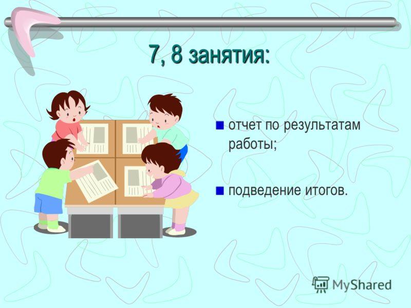 7, 8 занятия: отчет по результатам работы; подведение итогов.