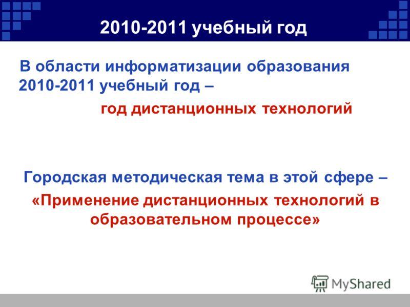 2010-2011 учебный год В области информатизации образования 2010-2011 учебный год – год дистанционных технологий Городская методическая тема в этой сфере – «Применение дистанционных технологий в образовательном процессе»
