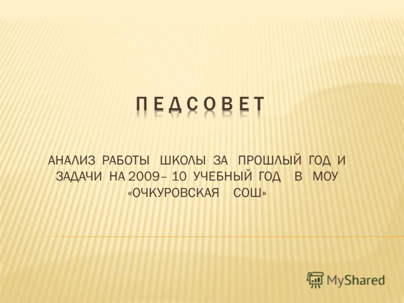 АНАЛИЗ РАБОТЫ ШКОЛЫ ЗА ПРОШЛЫЙ ГОД И ЗАДАЧИ НА 2009– 10 УЧЕБНЫЙ ГОД В МОУ «ОЧКУРОВСКАЯ СОШ»