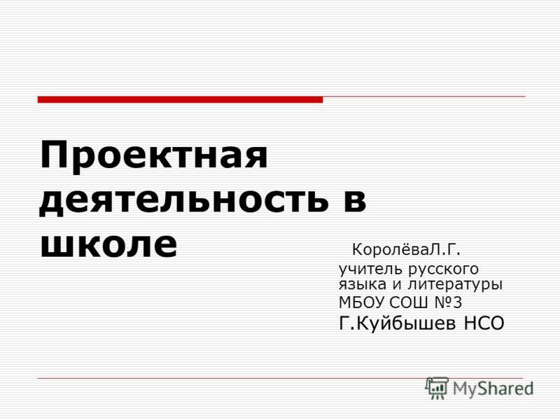 Проектная деятельность в школе КоролёваЛ.Г. учитель русского языка и литературы МБОУ СОШ 3 Г.Куйбышев НСО