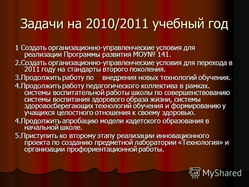 Задачи на 2010/2011 учебный год 1 Создать организационно-управленческие условия для реализации Программы развития МОУ 141. 2.Создать организационно-управленческие условия для перехода в 2011 году на стандарты второго поколения. 3.Продолжить работу по