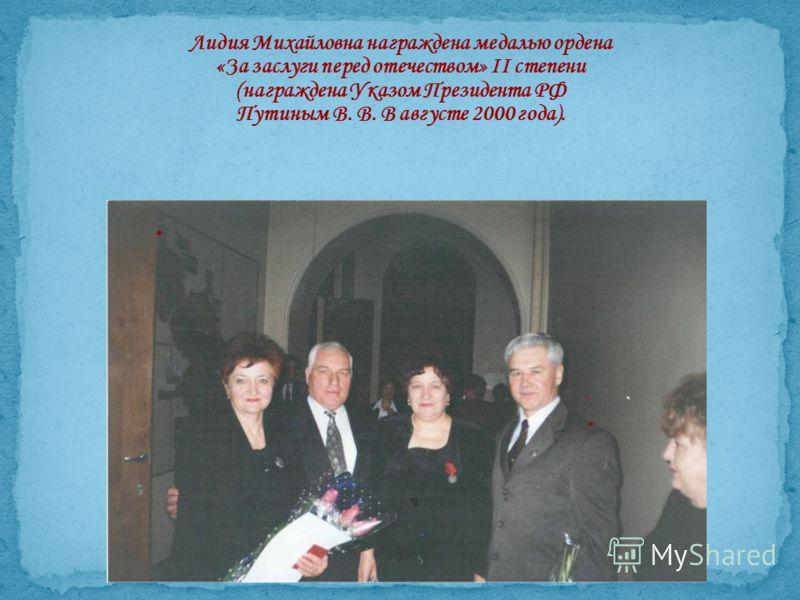 Лидия Михайловна награждена медалью ордена «За заслуги перед отечеством» II степени (награждена Указом Президента РФ Путиным В. В. В августе 2000 года).